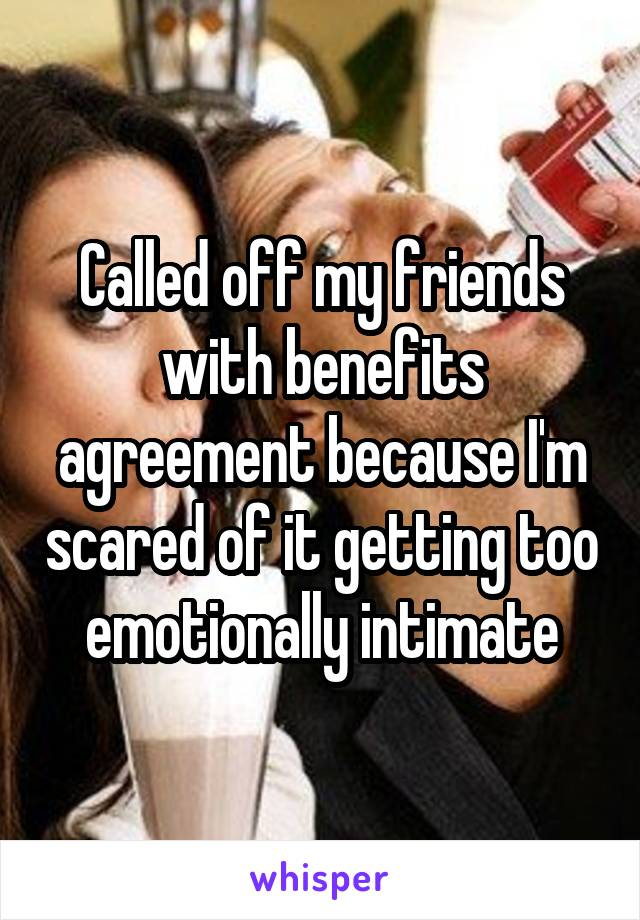 Called off my friends with benefits agreement because I'm scared of it getting too emotionally intimate