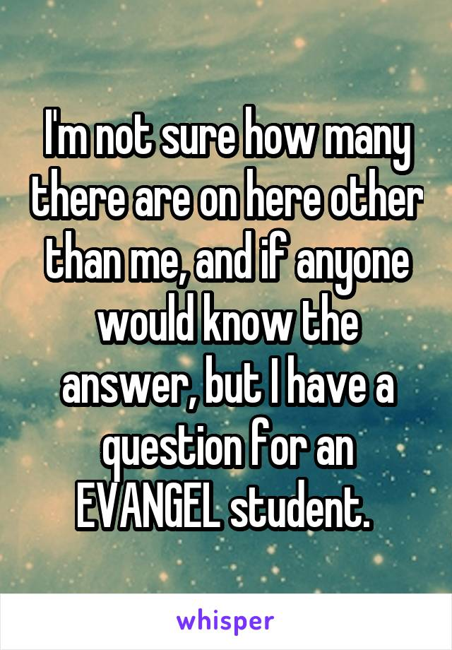 I'm not sure how many there are on here other than me, and if anyone would know the answer, but I have a question for an EVANGEL student.