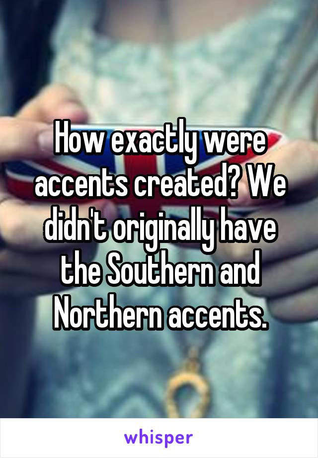 How exactly were accents created? We didn't originally have the Southern and Northern accents.