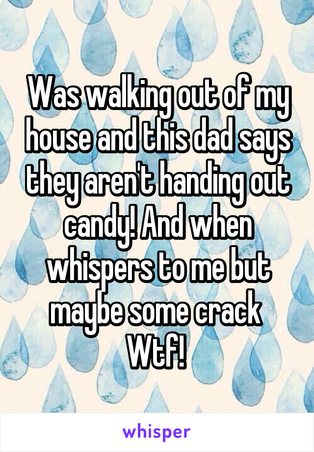 Was walking out of my house and this dad says they aren't handing out candy! And when whispers to me but maybe some crack  Wtf!