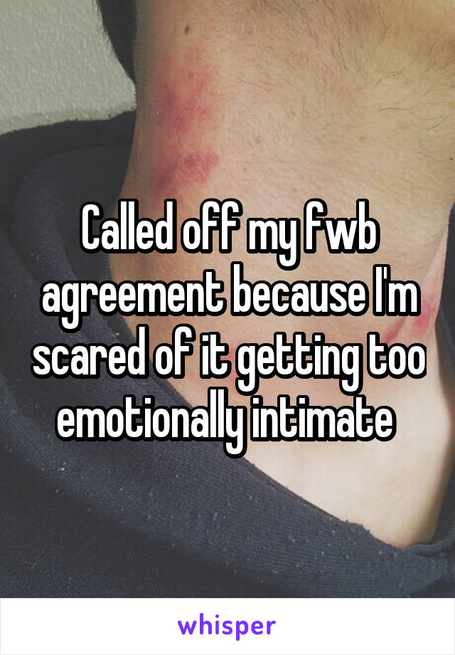 Called off my fwb agreement because I'm scared of it getting too emotionally intimate