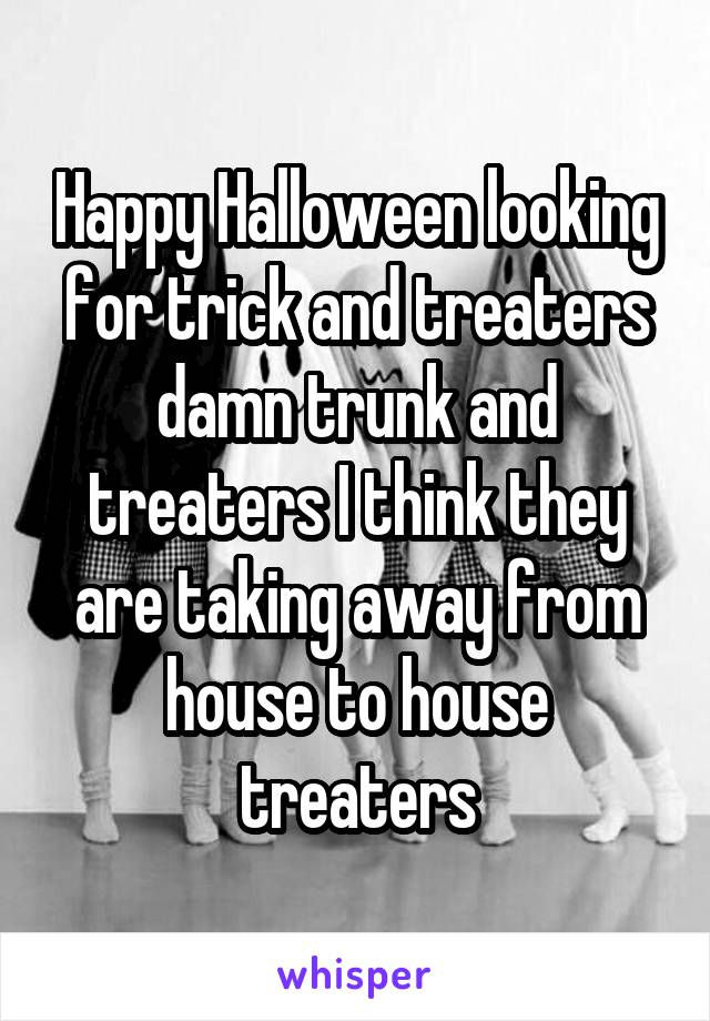 Happy Halloween looking for trick and treaters damn trunk and treaters I think they are taking away from house to house treaters
