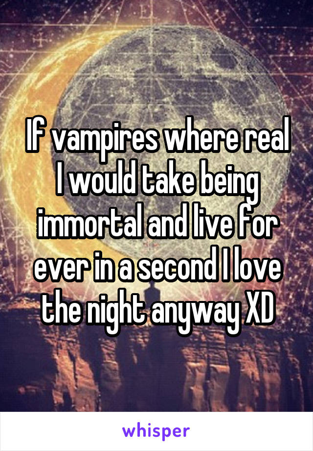 If vampires where real I would take being immortal and live for ever in a second I love the night anyway XD