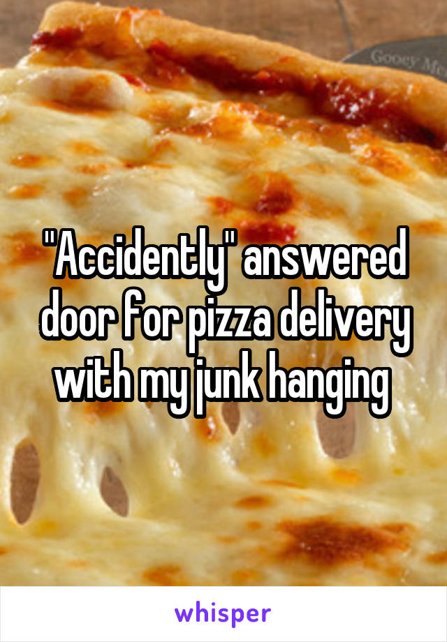 """""""Accidently"""" answered door for pizza delivery with my junk hanging"""