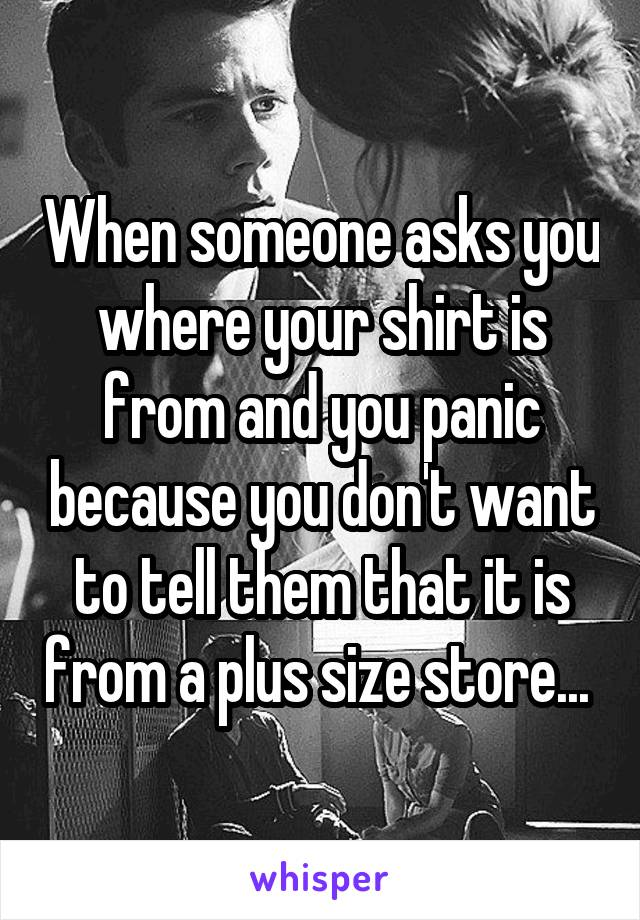 When someone asks you where your shirt is from and you panic because you don't want to tell them that it is from a plus size store...