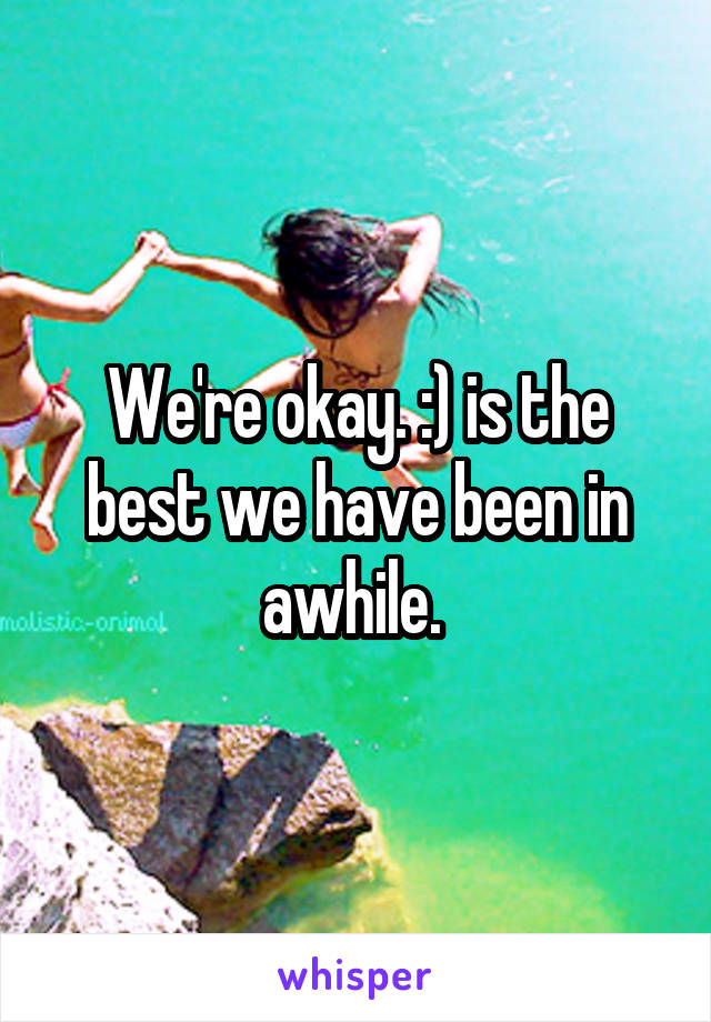 We're okay. :) is the best we have been in awhile.