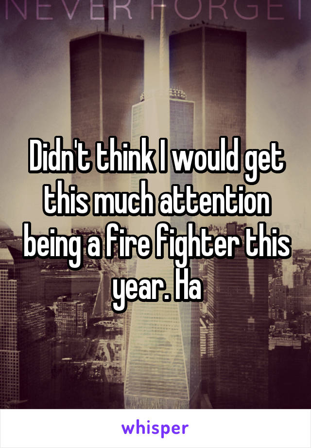 Didn't think I would get this much attention being a fire fighter this year. Ha