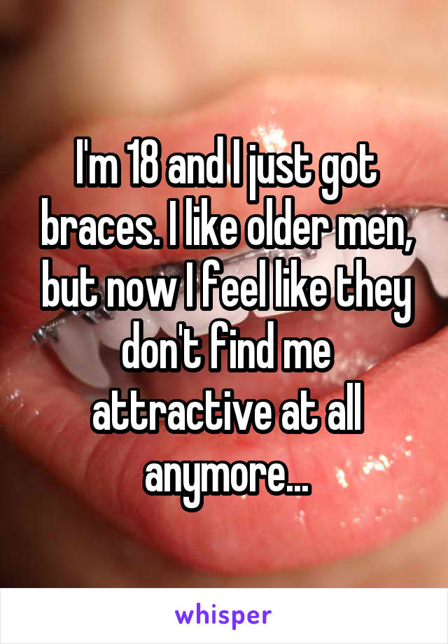 I'm 18 and I just got braces. I like older men, but now I feel like they don't find me attractive at all anymore...