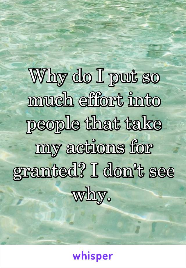Why do I put so much effort into people that take my actions for granted? I don't see why.