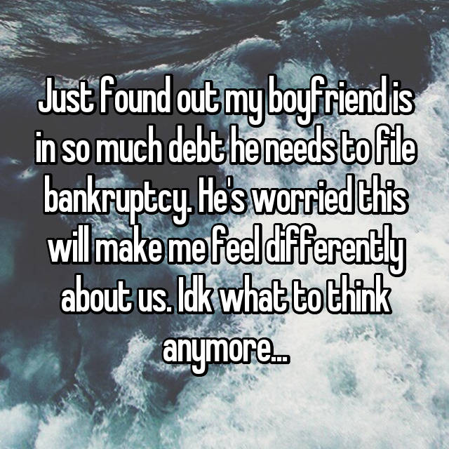 Just found out my boyfriend is in so much debt he needs to file bankruptcy. He's worried this will make me feel differently about us. Idk what to think anymore...
