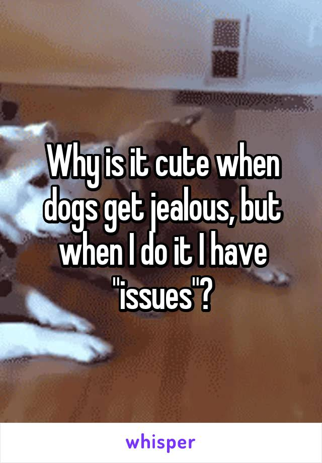 """Why is it cute when dogs get jealous, but when I do it I have """"issues""""?"""