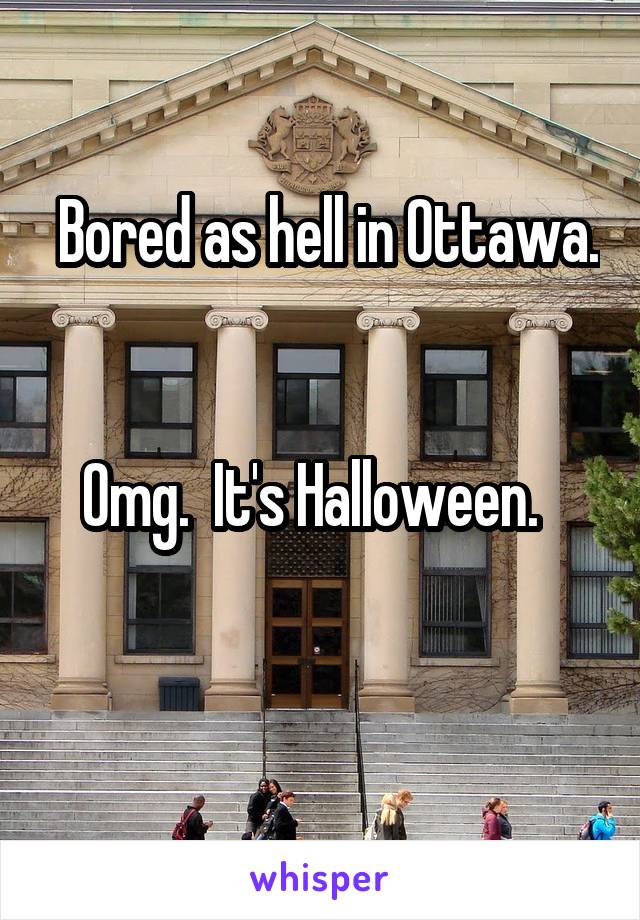 Bored as hell in Ottawa.   Omg.  It's Halloween.