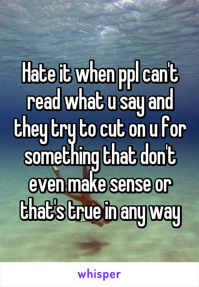 Hate it when ppl can't read what u say and they try to cut on u for something that don't even make sense or that's true in any way