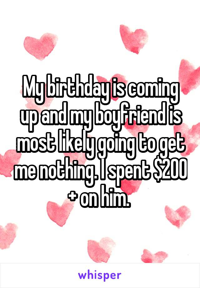 My birthday is coming up and my boyfriend is most likely going to get me nothing. I spent $200 + on him.
