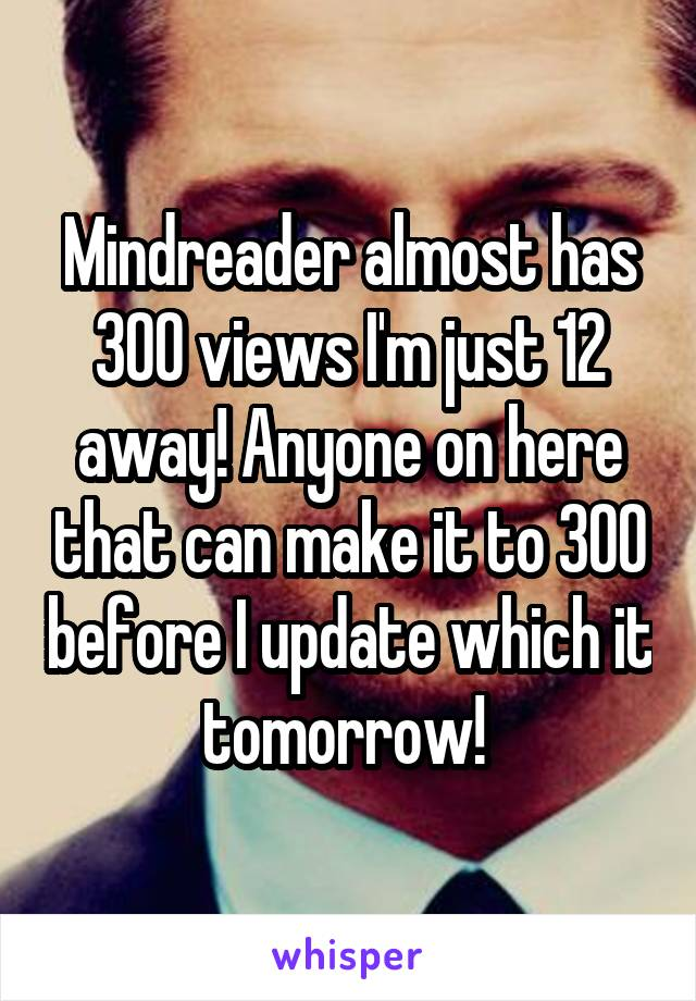 Mindreader almost has 300 views I'm just 12 away! Anyone on here that can make it to 300 before I update which it tomorrow!