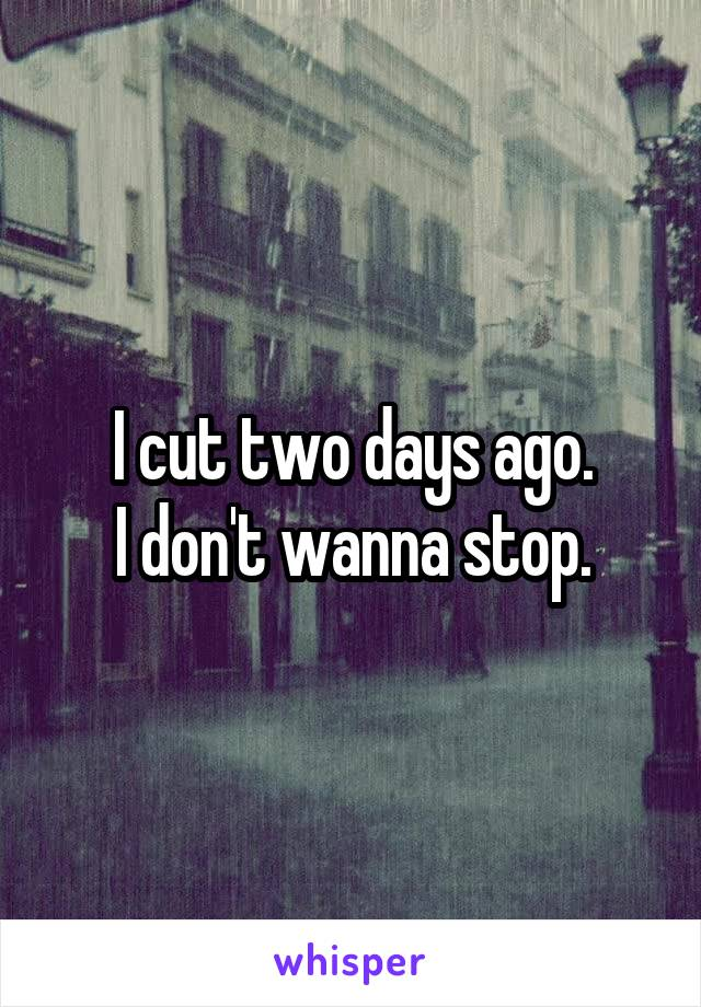 I cut two days ago. I don't wanna stop.