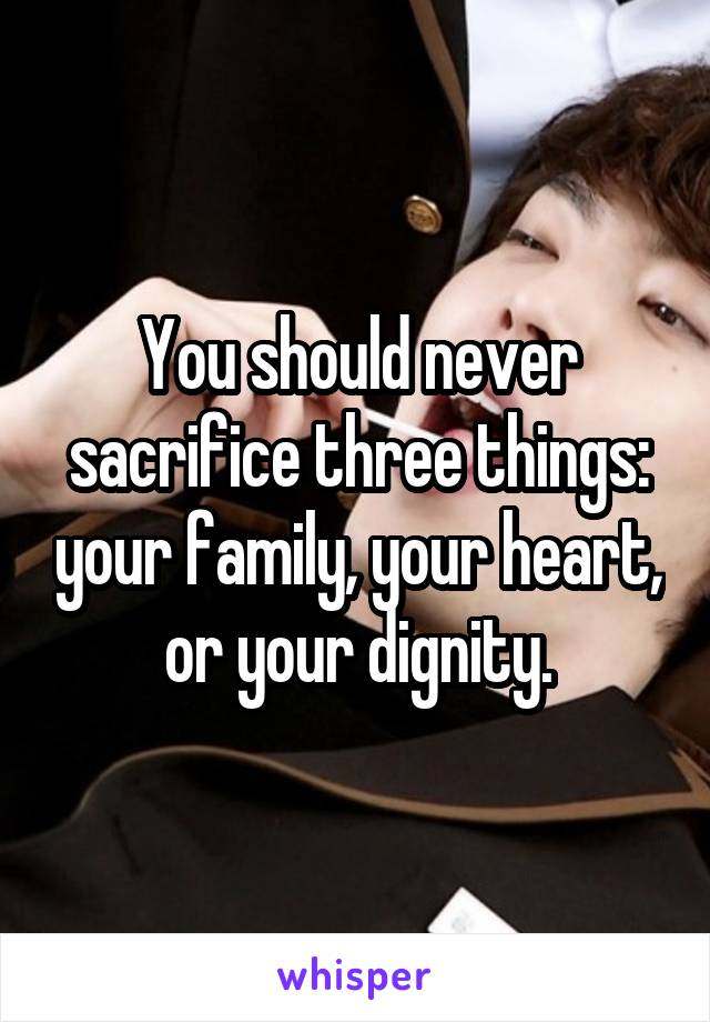 You should never sacrifice three things: your family, your heart, or your dignity.