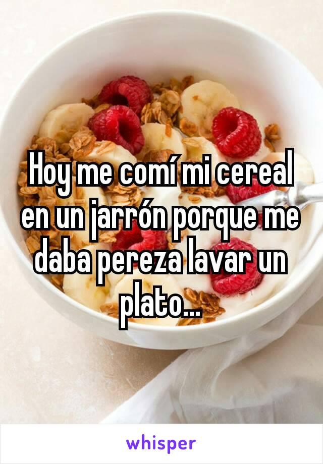Hoy me comí mi cereal en un jarrón porque me daba pereza lavar un plato...