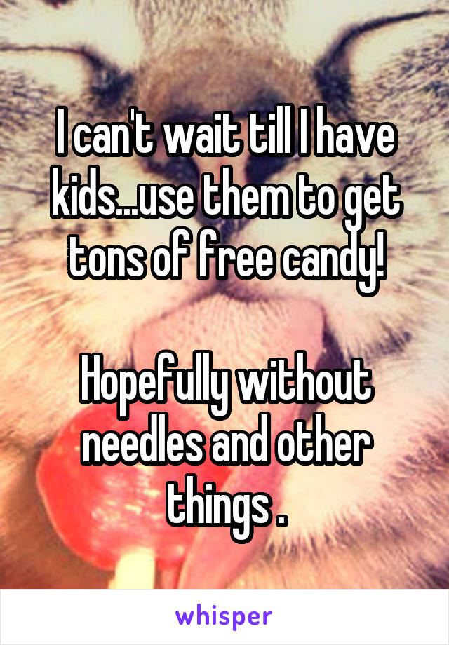 I can't wait till I have kids...use them to get tons of free candy!  Hopefully without needles and other things .
