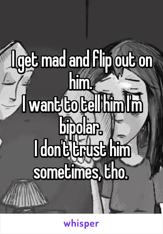 I get mad and flip out on him.  I want to tell him I'm bipolar.  I don't trust him sometimes, tho.