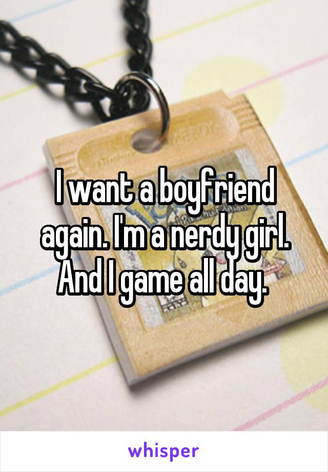 I want a boyfriend again. I'm a nerdy girl. And I game all day.
