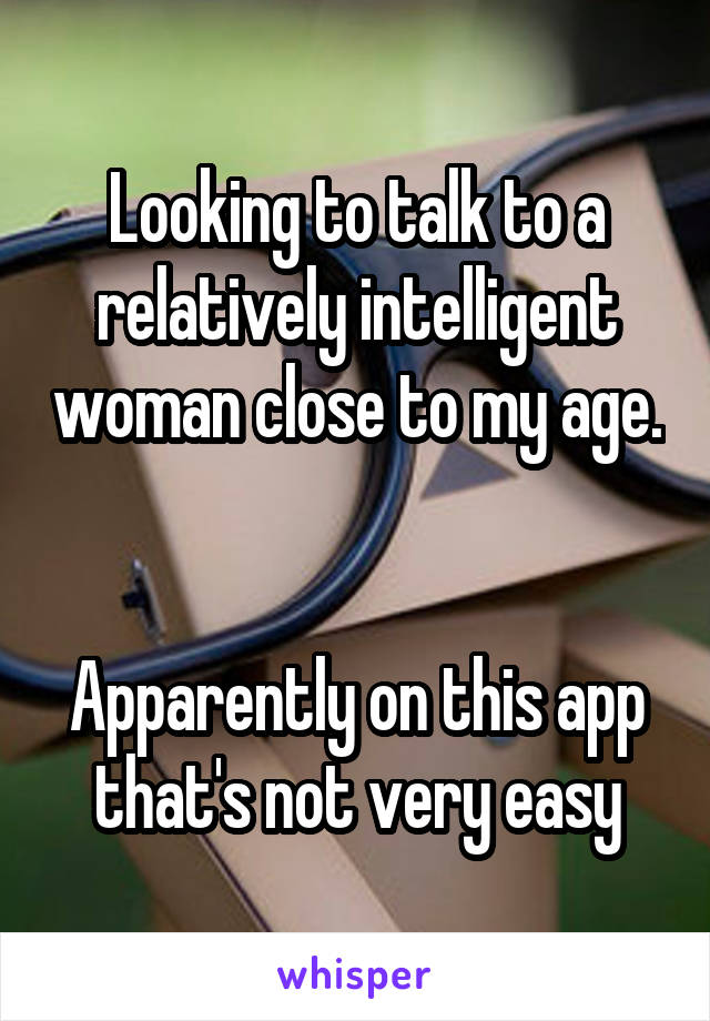 Looking to talk to a relatively intelligent woman close to my age.   Apparently on this app that's not very easy
