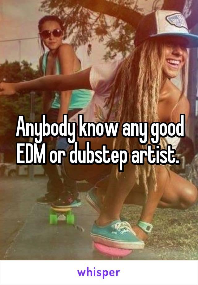 Anybody know any good EDM or dubstep artist.
