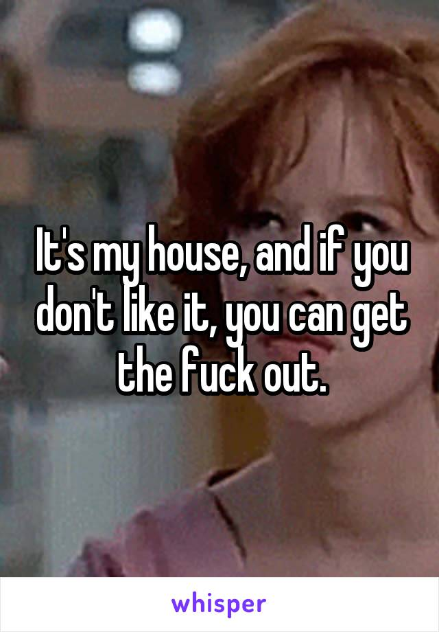 It's my house, and if you don't like it, you can get the fuck out.