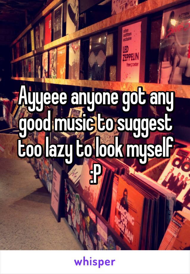 Ayyeee anyone got any good music to suggest too lazy to look myself :P