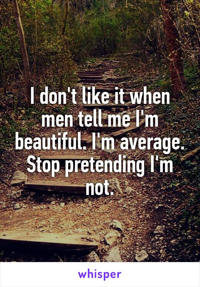 I don't like it when men tell me I'm beautiful. I'm average. Stop pretending I'm not.