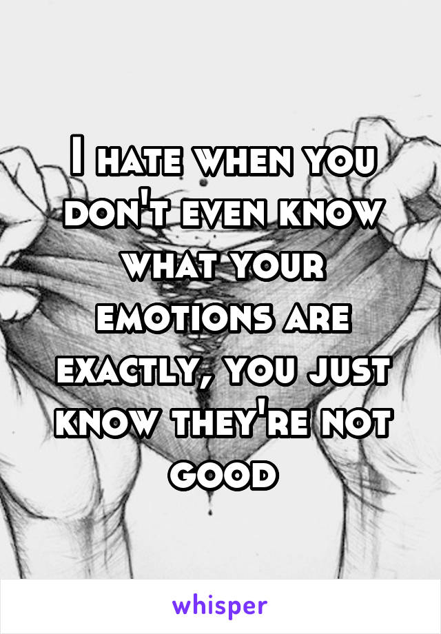 I hate when you don't even know what your emotions are exactly, you just know they're not good