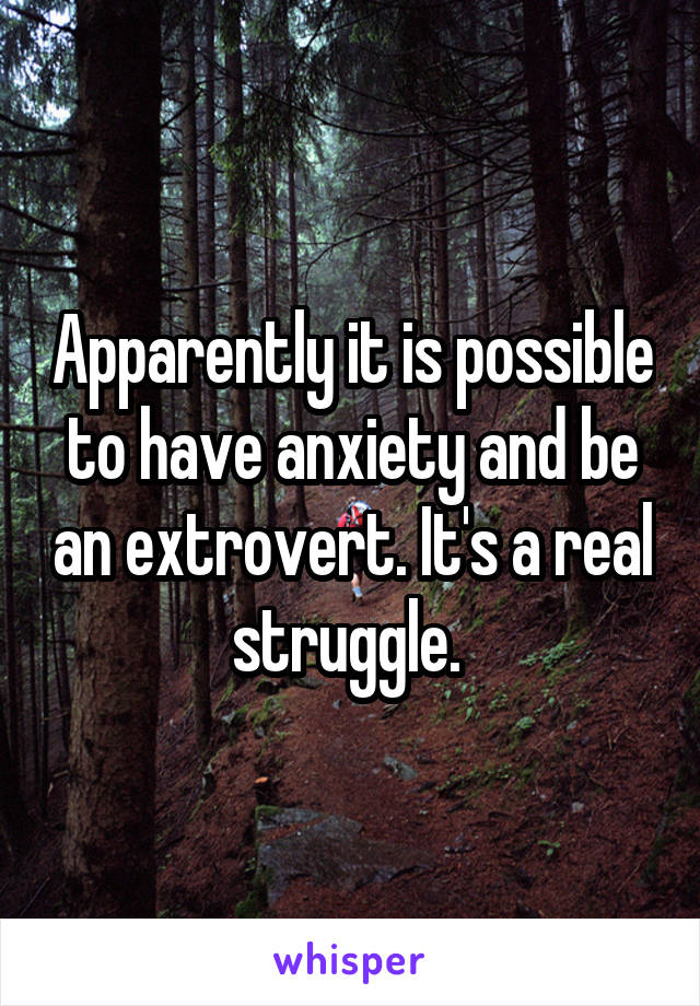 Apparently it is possible to have anxiety and be an extrovert. It's a real struggle.