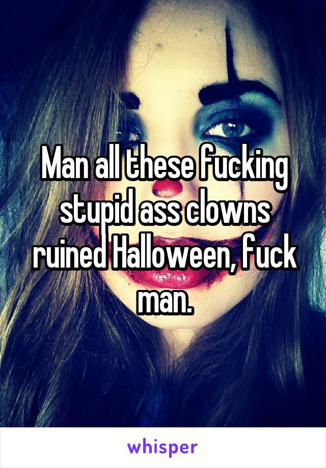 Man all these fucking stupid ass clowns ruined Halloween, fuck man.