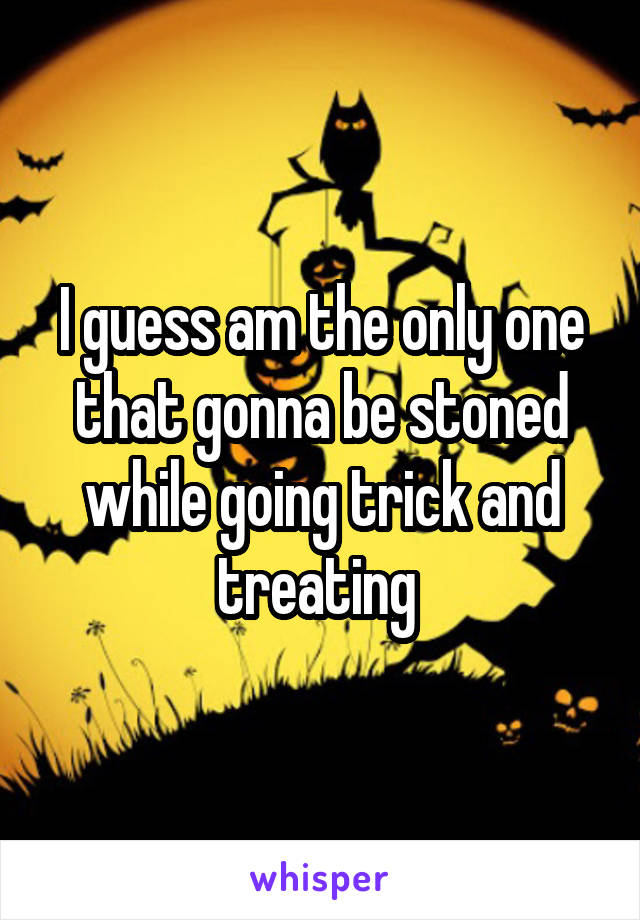 I guess am the only one that gonna be stoned while going trick and treating