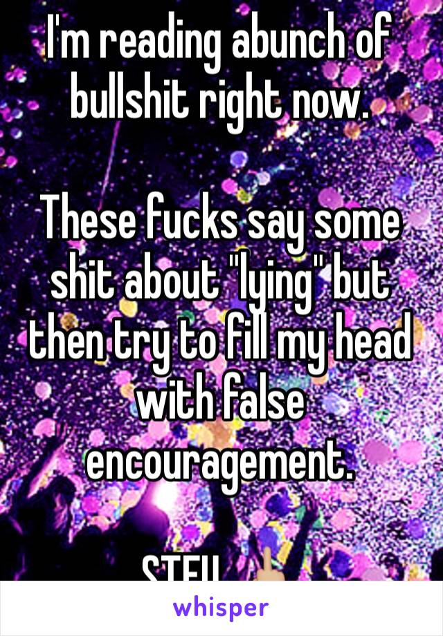 """I'm reading abunch of bullshit right now.  These fucks say some shit about """"lying"""" but then try to fill my head with false encouragement.  STFU. 🖕🏼"""