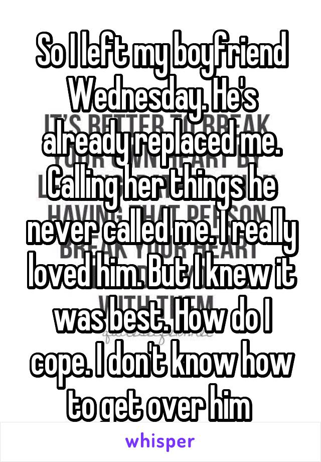 So I left my boyfriend Wednesday. He's already replaced me. Calling her things he never called me. I really loved him. But I knew it was best. How do I cope. I don't know how to get over him