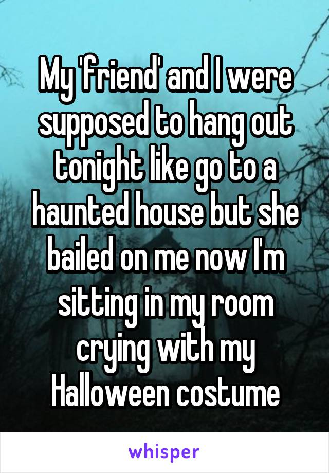 My 'friend' and I were supposed to hang out tonight like go to a haunted house but she bailed on me now I'm sitting in my room crying with my Halloween costume