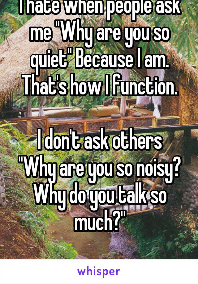 """I hate when people ask me """"Why are you so quiet"""" Because I am. That's how I function.  I don't ask others """"Why are you so noisy? Why do you talk so much?""""  It's rude."""