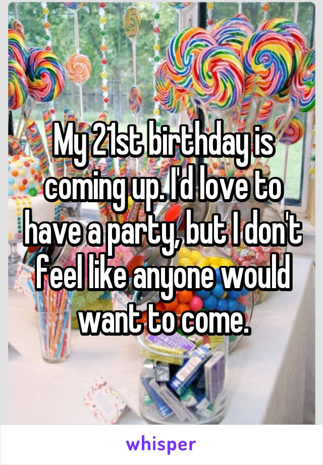 My 21st birthday is coming up. I'd love to have a party, but I don't feel like anyone would want to come.