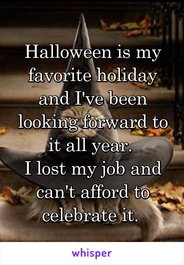 Halloween is my favorite holiday and I've been looking forward to it all year.  I lost my job and can't afford to celebrate it.