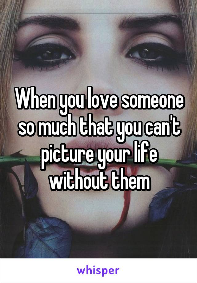 When you love someone so much that you can't picture your life without them