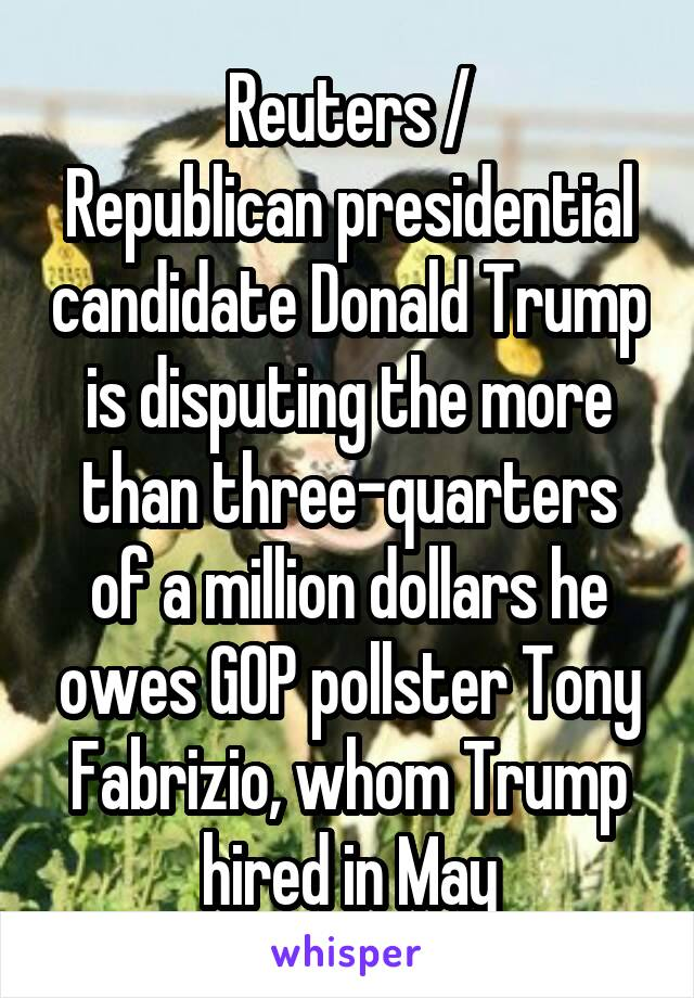 Reuters / Republican presidential candidate Donald Trump is disputing the more than three-quarters of a million dollars he owes GOP pollster Tony Fabrizio, whom Trump hired in May