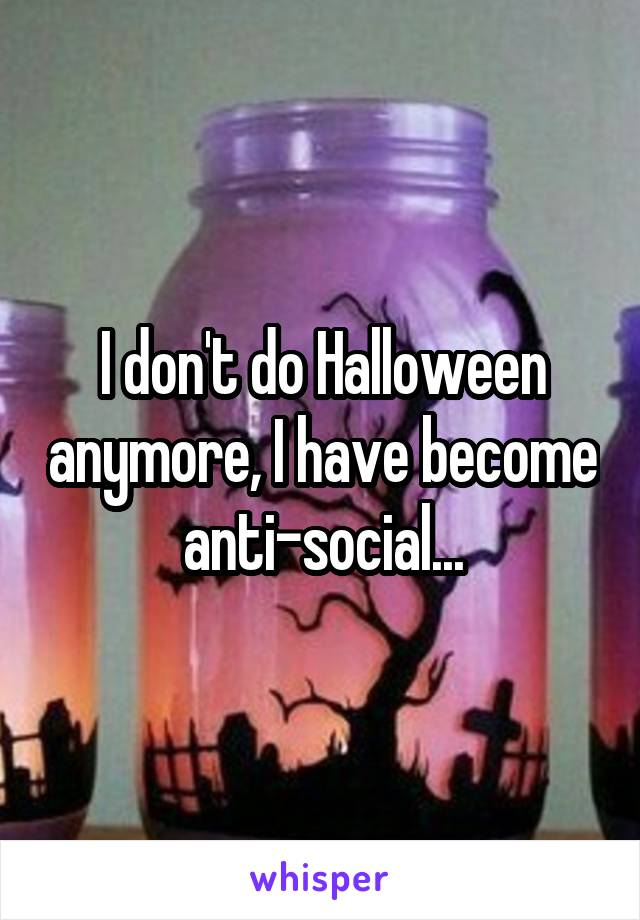I don't do Halloween anymore, I have become anti-social...