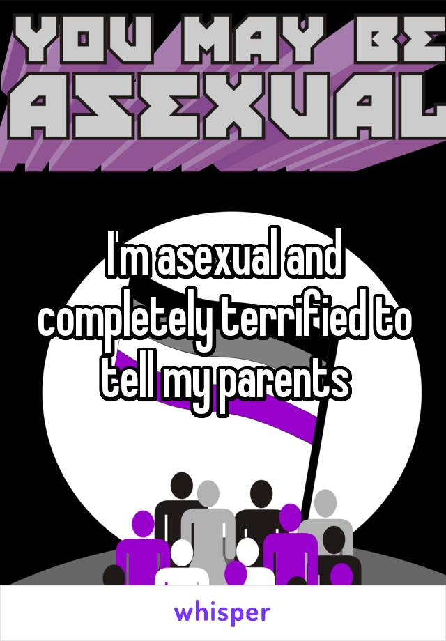 I'm asexual and completely terrified to tell my parents