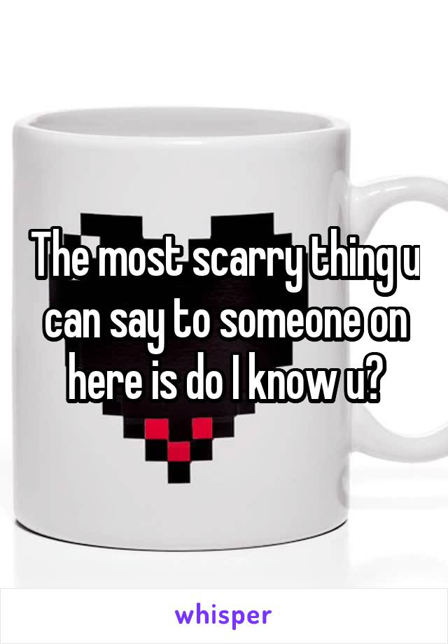 The most scarry thing u can say to someone on here is do I know u?