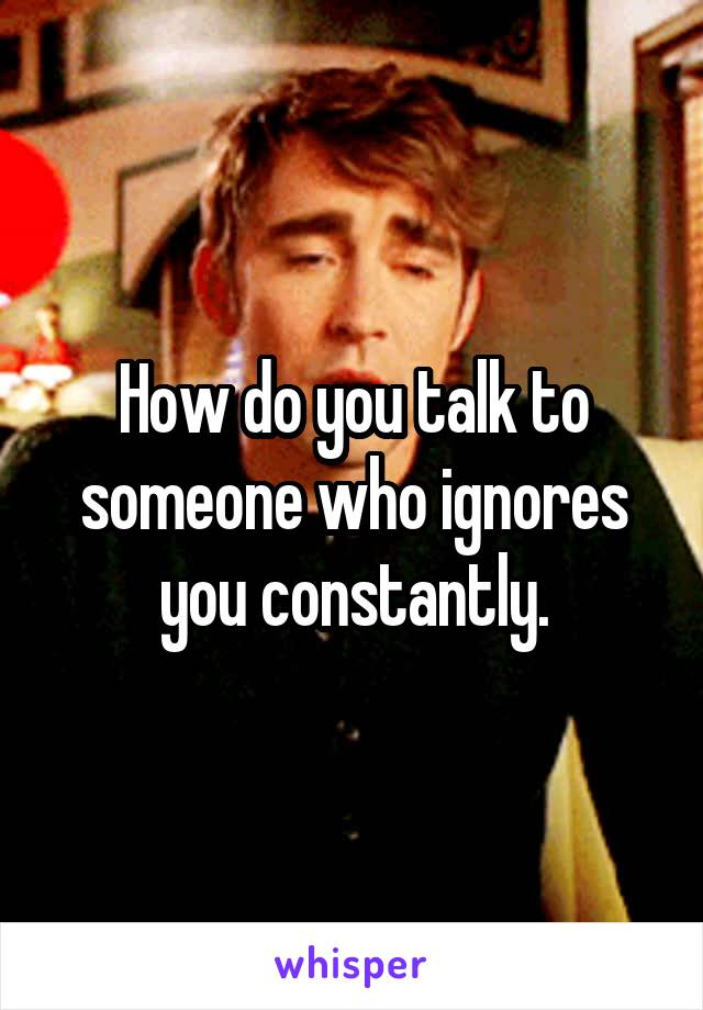 How do you talk to someone who ignores you constantly.