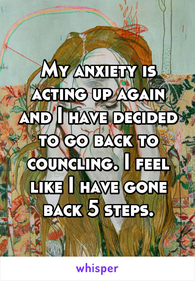 My anxiety is acting up again and I have decided to go back to councling. I feel like I have gone back 5 steps.