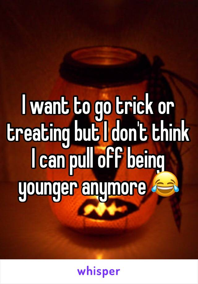 I want to go trick or treating but I don't think I can pull off being younger anymore 😂