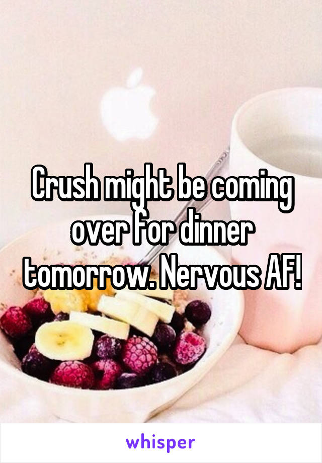 Crush might be coming over for dinner tomorrow. Nervous AF!