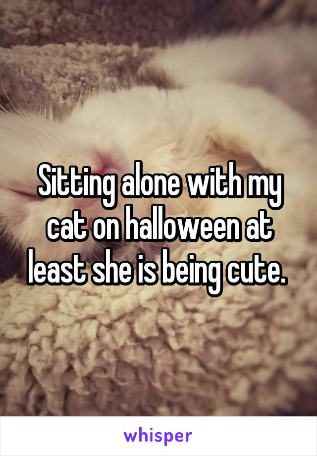 Sitting alone with my cat on halloween at least she is being cute.